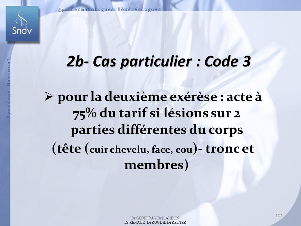 2b- Cas particulier : Code 3 pour la deuxième exérèse : acte à 75% du tarif si lésions sur 2 parties différentes du corps (tête ( cuir chevelu, face, cou )- tronc et membres) Dr GEOFFRAY Dr ISARDON Dr RENAUD Dr ROUDIL Dr REUTER 101