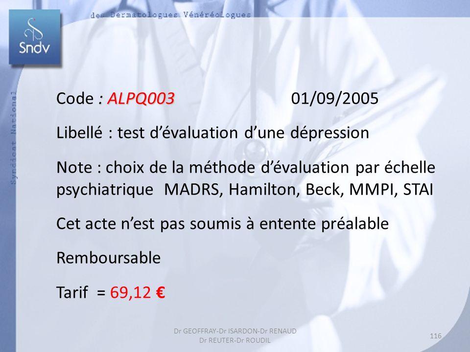 : ALPQ003 Code : ALPQ003 01/09/2005 Libellé : test dévaluation dune dépression Note : choix de la méthode dévaluation par échelle psychiatrique MADRS, Hamilton, Beck, MMPI, STAI Cet acte nest pas soumis à entente préalable Remboursable Tarif = 69,12 116 Dr GEOFFRAY-Dr ISARDON-Dr RENAUD Dr REUTER-Dr ROUDIL