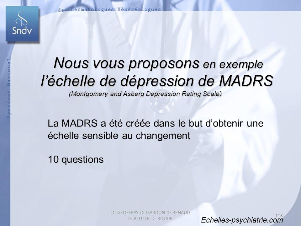La MADRS a été créée dans le but dobtenir une échelle sensible au changement 10 questions Echelles-psychiatrie.com Nous vous proposons en exemple Nous vous proposons en exemple léchelle de dépression de MADRS (Montgomery and Asberg Depression Rating Scale) (Montgomery and Asberg Depression Rating Scale) 118 Dr GEOFFRAY-Dr ISARDON-Dr RENAUD Dr REUTER-Dr ROUDIL