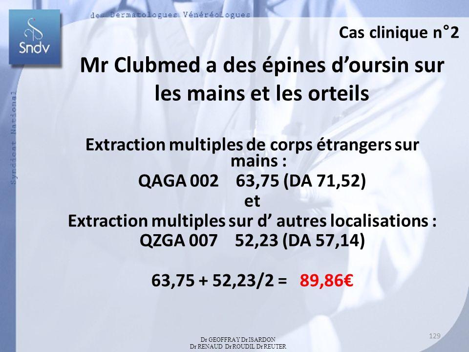 Mr Clubmed a des épines doursin sur les mains et les orteils Extraction multiples de corps étrangers sur mains : QAGA 002 63,75 (DA 71,52) et Extraction multiples sur d autres localisations : QZGA 007 52,23 (DA 57,14) 63,75 + 52,23/2 = 89,86 Dr GEOFFRAY Dr ISARDON Dr RENAUD Dr ROUDIL Dr REUTER Cas clinique n°2 129