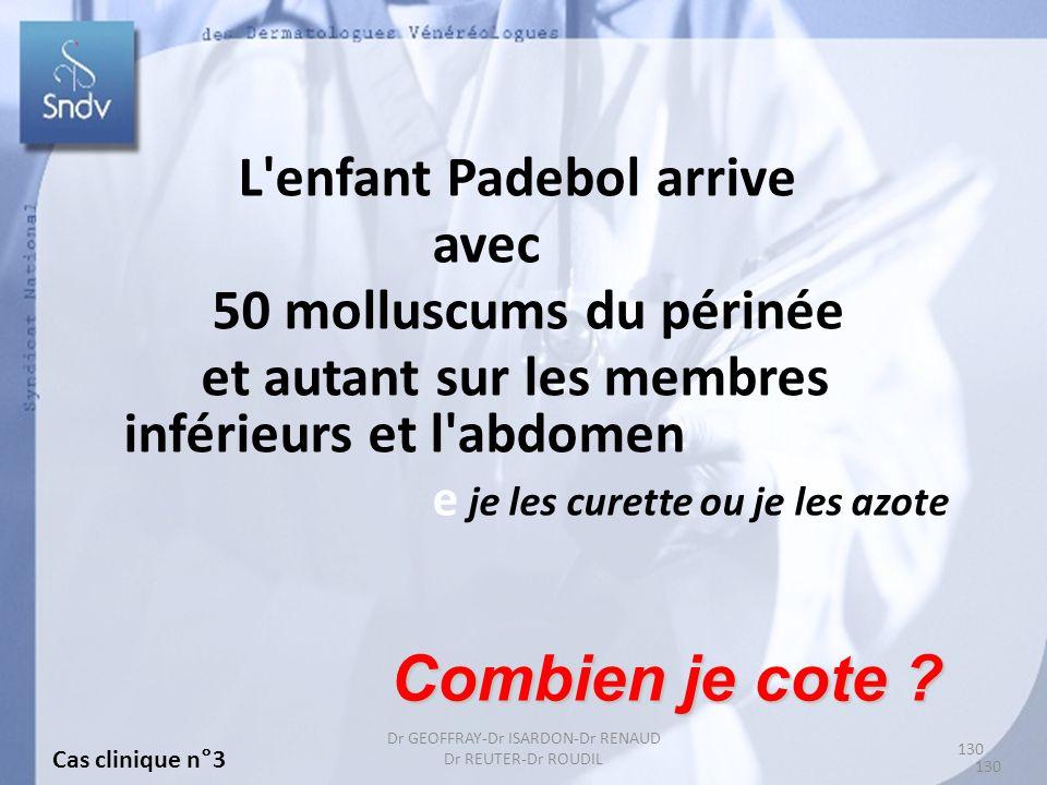 130 Dr GEOFFRAY-Dr ISARDON-Dr RENAUD Dr REUTER-Dr ROUDIL L enfant Padebol arrive avec 50 molluscums du périnée et autant sur les membres inférieurs et l abdomen e je les curette ou je les azote Combien je cote .