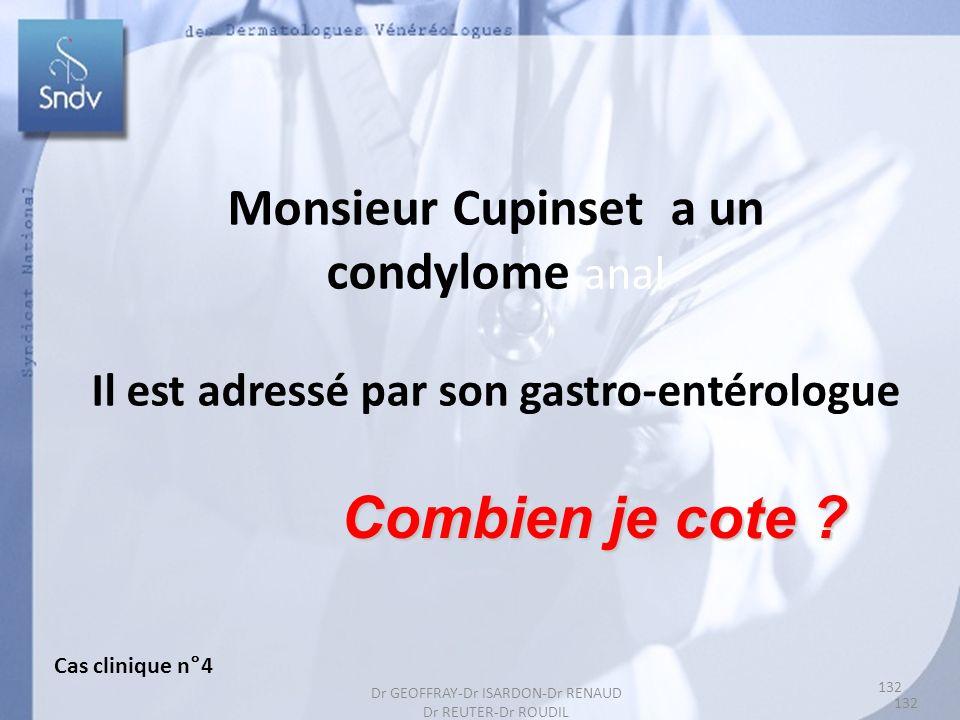132 Monsieur Cupinset a un condylome anal Il est adressé par son gastro-entérologue Combien je cote ? Cas clinique n°4 132 Dr GEOFFRAY-Dr ISARDON-Dr R