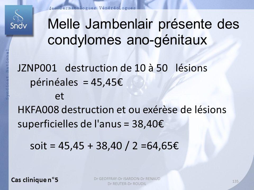 135 Dr GEOFFRAY-Dr ISARDON-Dr RENAUD Dr REUTER-Dr ROUDIL Melle Jambenlair présente des condylomes ano-génitaux JZNP001 destruction de 10 à 50 lésions périnéales = 45,45 et HKFA008 destruction et ou exérèse de lésions superficielles de l anus = 38,40 soit = 45,45 + 38,40 / 2 =64,65 Cas clinique n°5