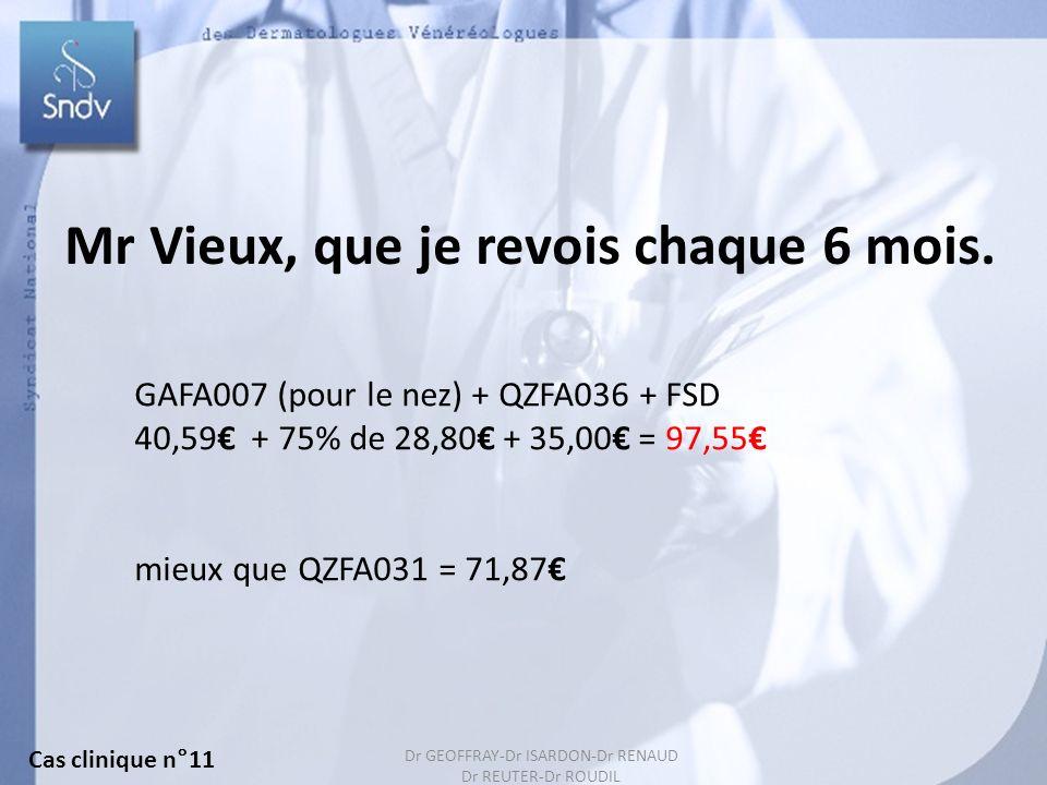 Dr GEOFFRAY-Dr ISARDON-Dr RENAUD Dr REUTER-Dr ROUDIL 147 Mr Vieux, que je revois chaque 6 mois. GAFA007 (pour le nez) + QZFA036 + FSD 40,59 + 75% de 2