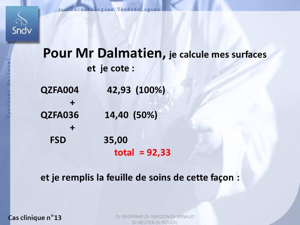 152 Pour Mr Dalmatien, je calcule mes surfaces et je cote : QZFA004 42,93 (100%) + QZFA036 14,40 (50%) + FSD 35,00 total = 92,33 et je remplis la feuille de soins de cette façon : Cas clinique n°13 Dr GEOFFRAY-Dr ISARDON-Dr RENAUD Dr REUTER-Dr ROUDIL