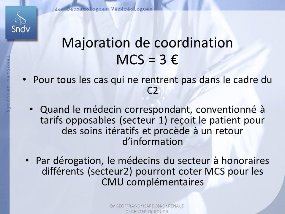 Dr GEOFFRAY-Dr ISARDON-Dr RENAUD Dr REUTER-Dr ROUDIL 171 Majoration de coordination MCS = 3 Pour tous les cas qui ne rentrent pas dans le cadre du C2 Quand le médecin correspondant, conventionné à tarifs opposables (secteur 1) reçoit le patient pour des soins itératifs et procède à un retour dinformation Par dérogation, le médecins du secteur à honoraires différents (secteur2) pourront coter MCS pour les CMU complémentaires Dr GEOFFRAY-Dr ISARDON-Dr RENAUD Dr REUTER-Dr ROUDIL