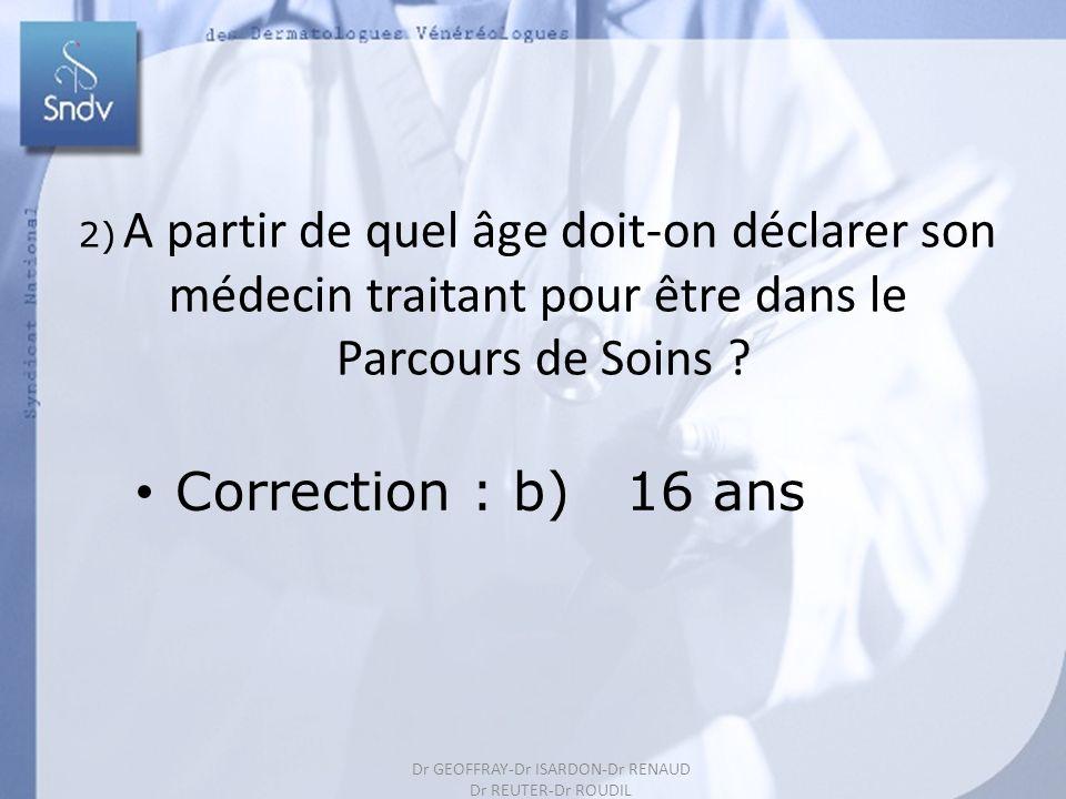191 2) A partir de quel âge doit-on déclarer son médecin traitant pour être dans le Parcours de Soins ? Correction : b) 16 ans Dr GEOFFRAY-Dr ISARDON-