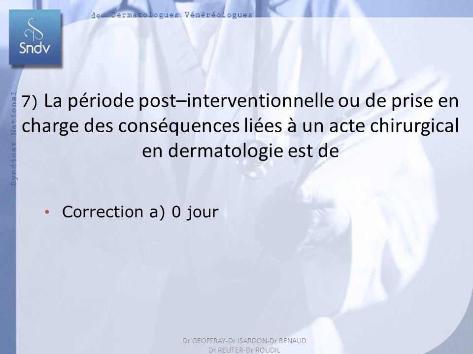 197 7) La période post–interventionnelle ou de prise en charge des conséquences liées à un acte chirurgical en dermatologie est de Correction a) 0 jour Dr GEOFFRAY-Dr ISARDON-Dr RENAUD Dr REUTER-Dr ROUDIL