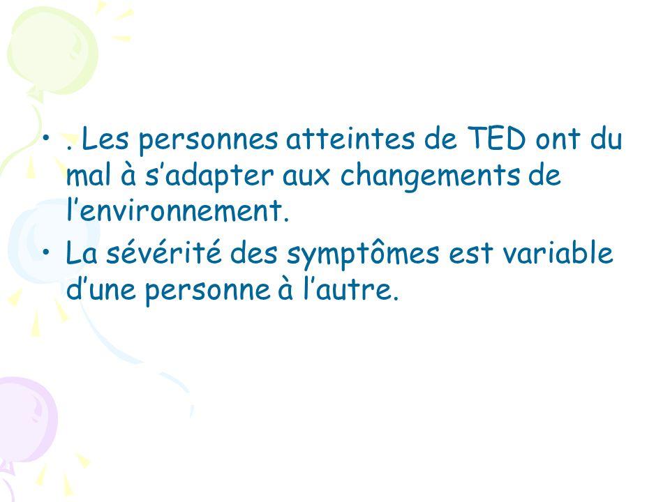 . Les personnes atteintes de TED ont du mal à sadapter aux changements de lenvironnement. La sévérité des symptômes est variable dune personne à lautr