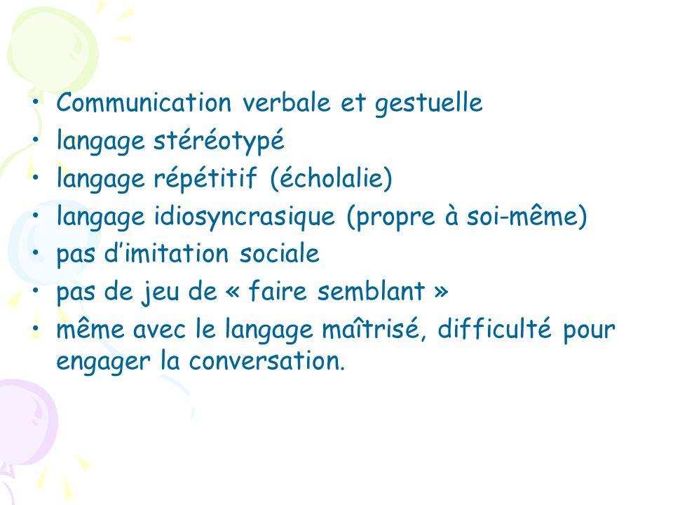 Communication verbale et gestuelle langage stéréotypé langage répétitif (écholalie) langage idiosyncrasique (propre à soi-même) pas dimitation sociale