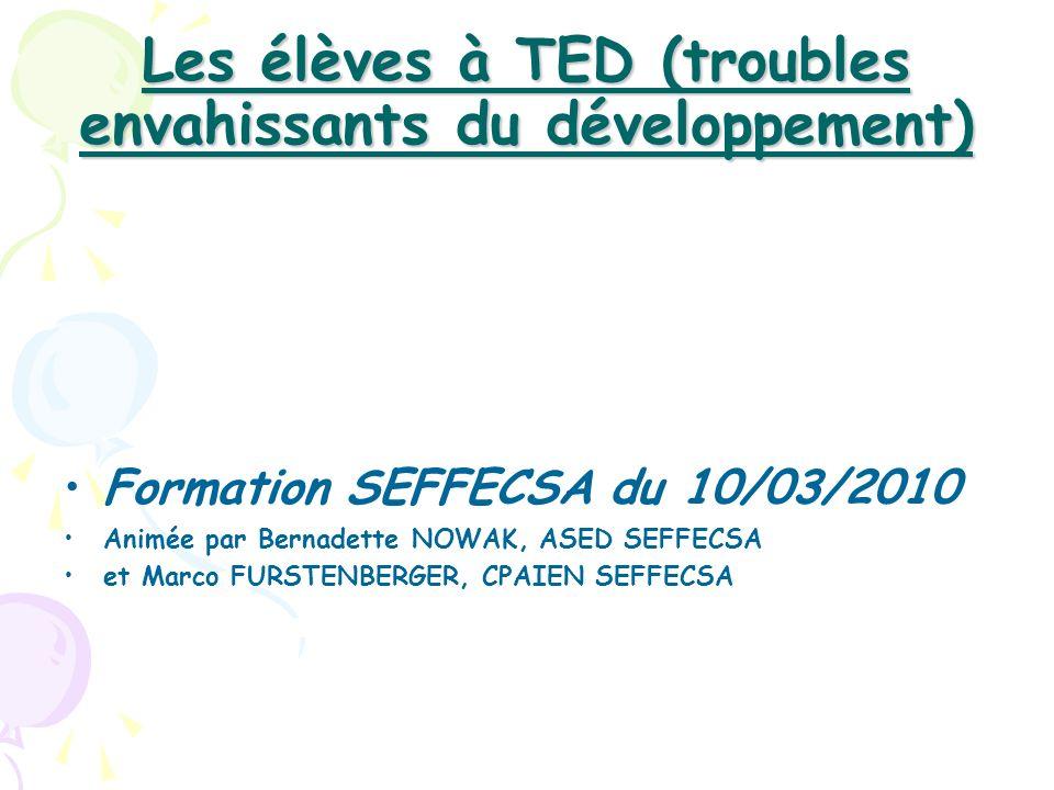 Les élèves à TED (troubles envahissants du développement) Formation SEFFECSA du 10/03/2010 Animée par Bernadette NOWAK, ASED SEFFECSA et Marco FURSTEN