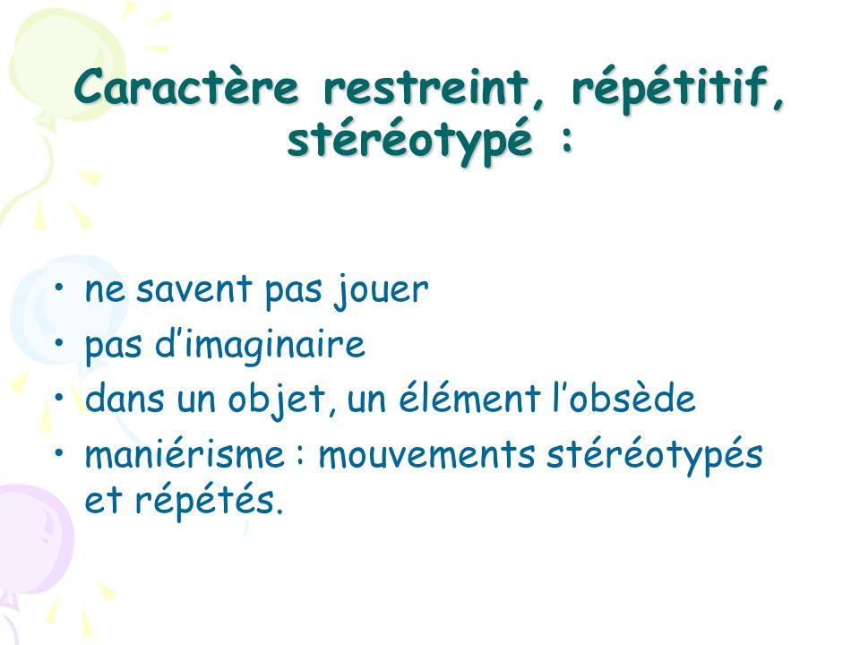 Caractère restreint, répétitif, stéréotypé : ne savent pas jouer pas dimaginaire dans un objet, un élément lobsède maniérisme : mouvements stéréotypés