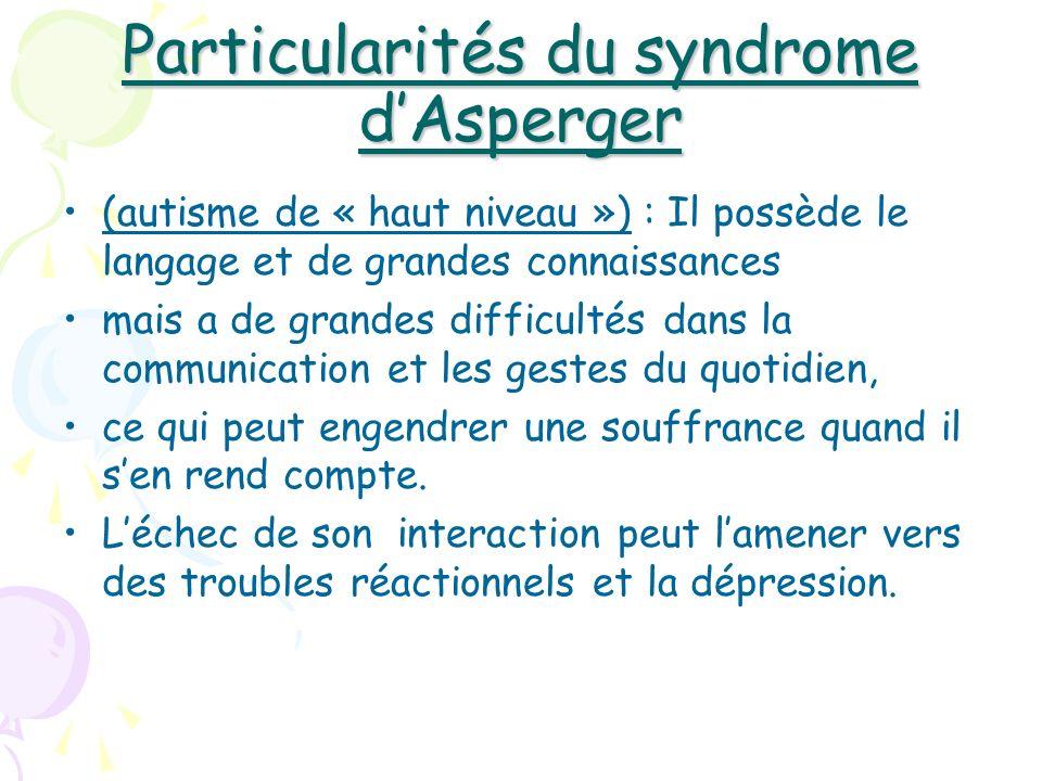 Particularités du syndrome dAsperger (autisme de « haut niveau ») : Il possède le langage et de grandes connaissances mais a de grandes difficultés da