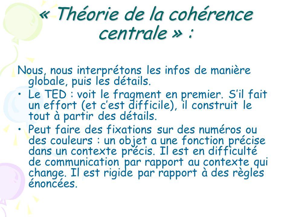 « Théorie de la cohérence centrale » : Nous, nous interprétons les infos de manière globale, puis les détails. Le TED : voit le fragment en premier. S