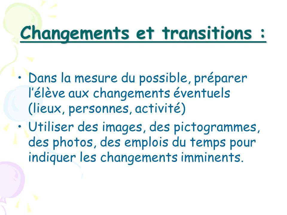Changements et transitions : Dans la mesure du possible, préparer lélève aux changements éventuels (lieux, personnes, activité) Utiliser des images, d