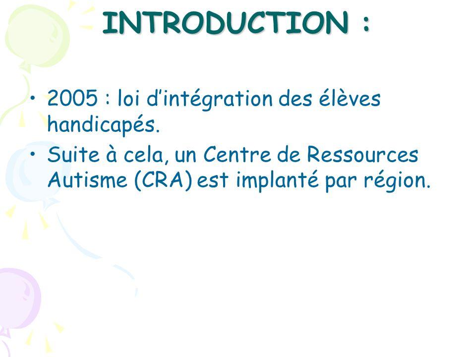 INTRODUCTION : 2005 : loi dintégration des élèves handicapés. Suite à cela, un Centre de Ressources Autisme (CRA) est implanté par région.