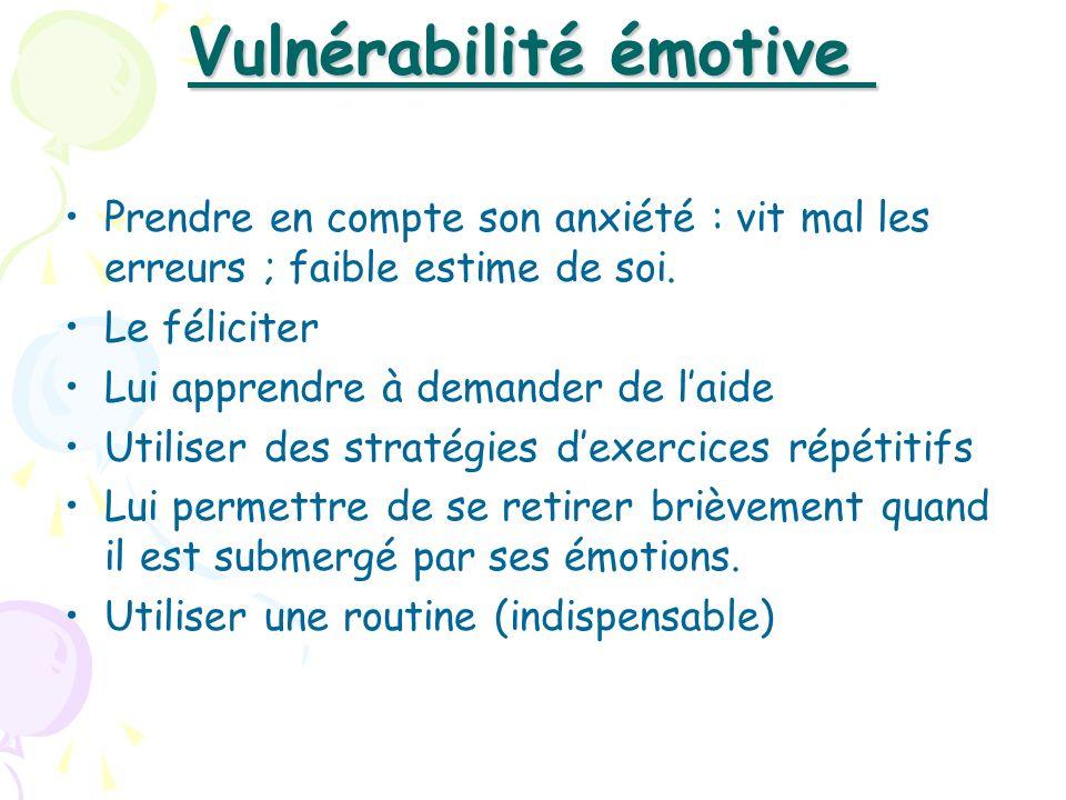 Vulnérabilité émotive Vulnérabilité émotive Prendre en compte son anxiété : vit mal les erreurs ; faible estime de soi. Le féliciter Lui apprendre à d