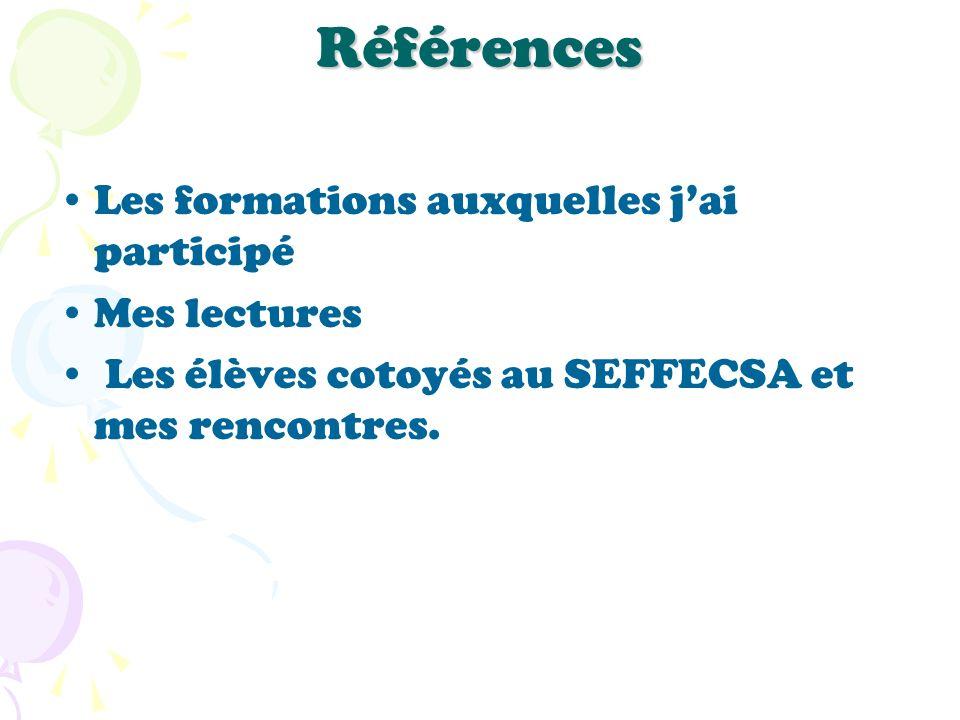 Références Les formations auxquelles jai participé Mes lectures Les élèves cotoyés au SEFFECSA et mes rencontres.