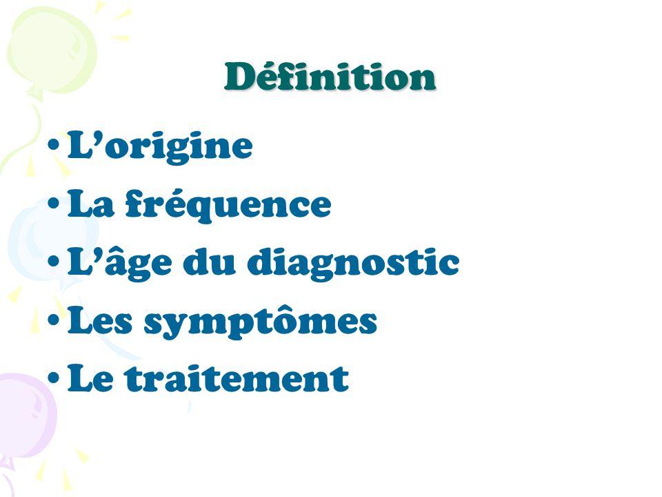 Définition Lorigine La fréquence Lâge du diagnostic Les symptômes Le traitement