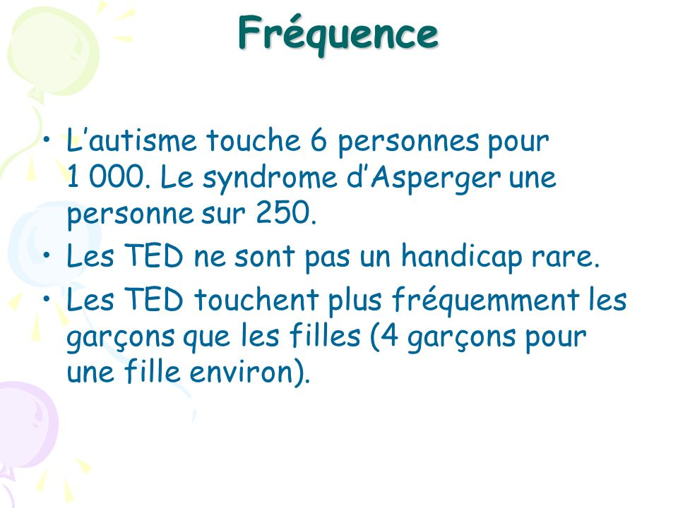 Fréquence Lautisme touche 6 personnes pour 1 000. Le syndrome dAsperger une personne sur 250. Les TED ne sont pas un handicap rare. Les TED touchent p