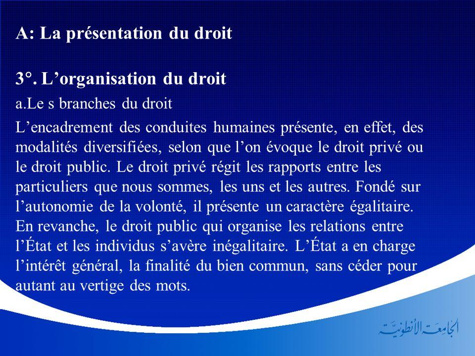 A: La présentation du droit 3. Lorganisation du droit a.Le s branches du droit Lencadrement des conduites humaines présente, en effet, des modalités d