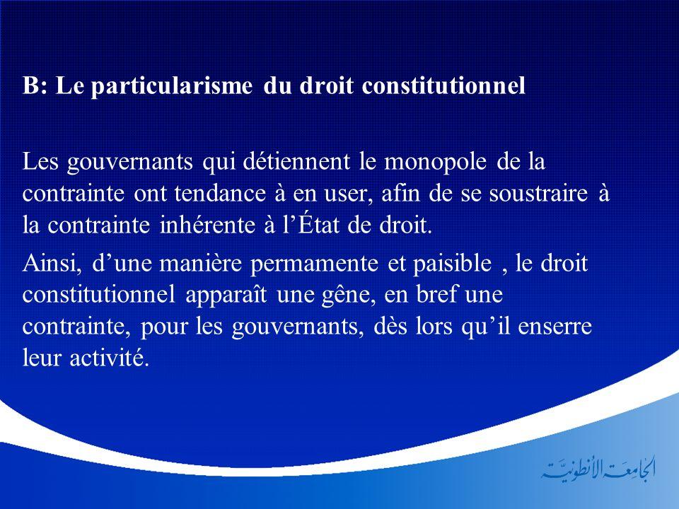 B: Le particularisme du droit constitutionnel Les gouvernants qui détiennent le monopole de la contrainte ont tendance à en user, afin de se soustrair
