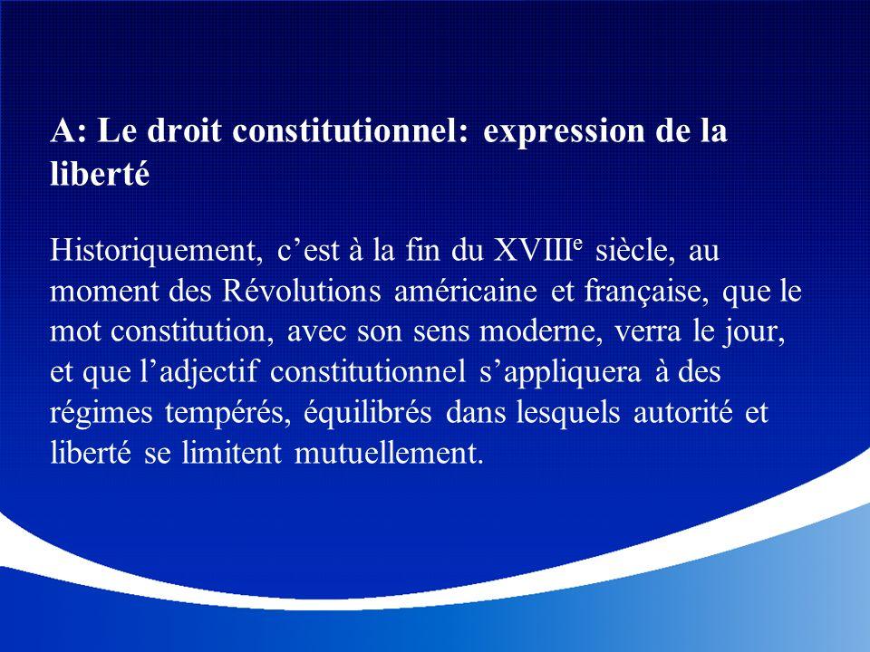 A: Le droit constitutionnel: expression de la liberté Historiquement, cest à la fin du XVIII e siècle, au moment des Révolutions américaine et françai