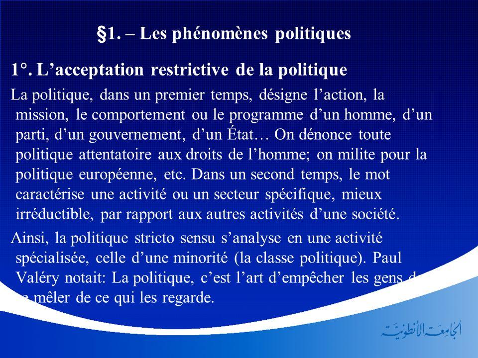 §1. – Les phénomènes politiques 1. Lacceptation restrictive de la politique La politique, dans un premier temps, désigne laction, la mission, le compo