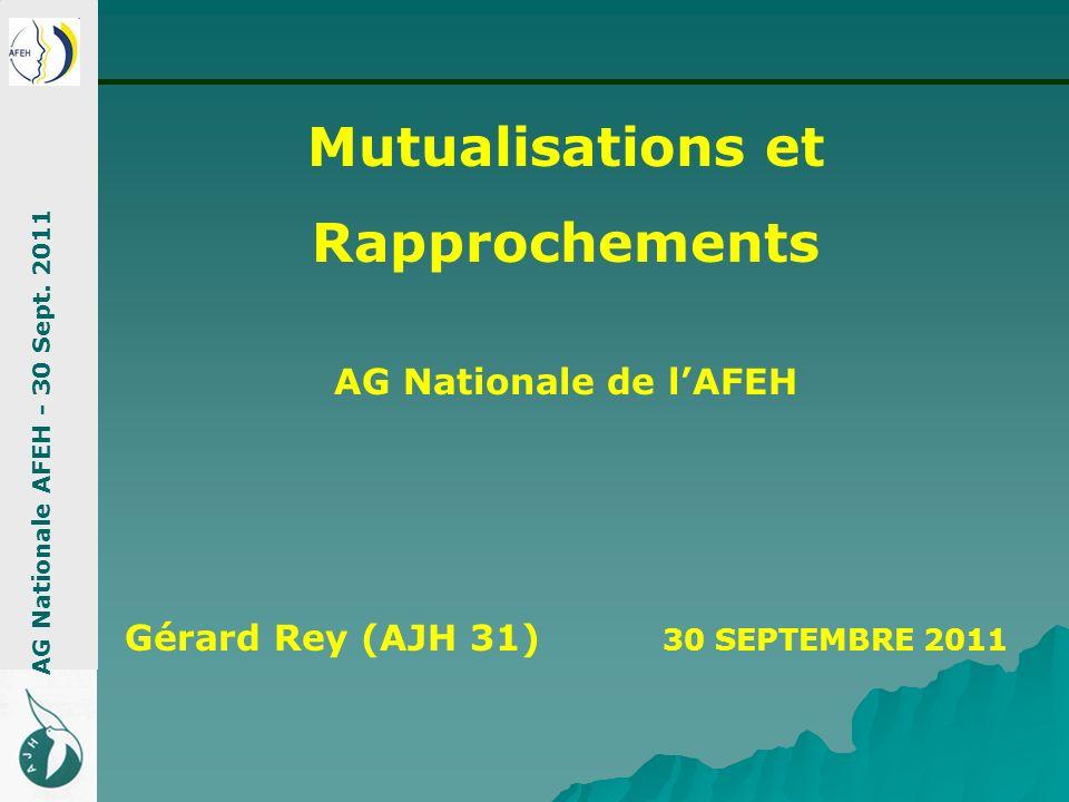Mutualisations et Rapprochements AG Nationale de lAFEH Gérard Rey (AJH 31) 30 SEPTEMBRE 2011 AG Nationale AFEH - 30 Sept. 2011