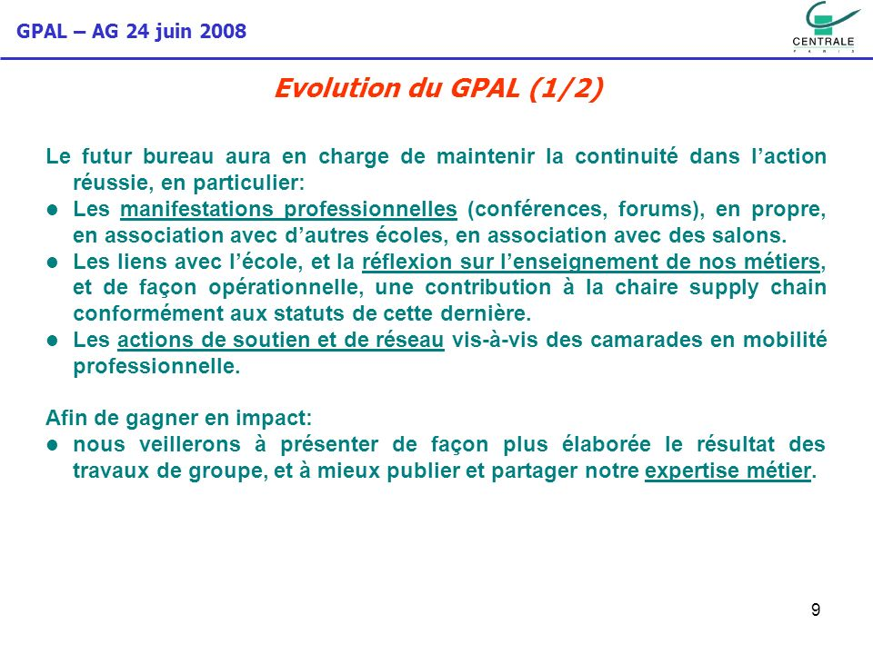 GPAL – AG 24 juin 2008 10 Evolution du GPAL (2/2) Le futur bureau devra engager rapidement une réflexion sur des axes de développement, et les mettre en œuvre durant son mandat, notamment: Considérant le nombre croissant de camarades en régions ou à létranger, une ouverture régionale et internationale délibérée.