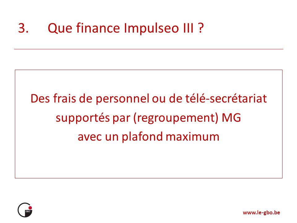 www.le-gbo.be 3.Que finance Impulseo III ? Des frais de personnel ou de télé-secrétariat supportés par (regroupement) MG avec un plafond maximum