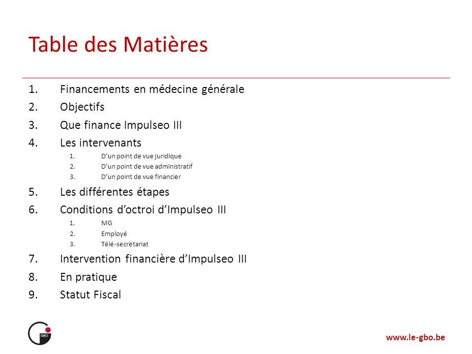 www.le-gbo.be Table des Matières 1.Financements en médecine générale 2.Objectifs 3.Que finance Impulseo III 4.Les intervenants 1.Dun point de vue juri