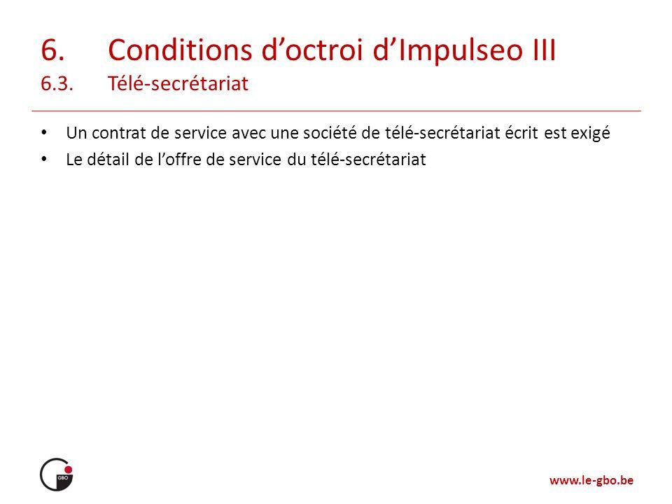 www.le-gbo.be 6.Conditions doctroi dImpulseo III 6.3.Télé-secrétariat Un contrat de service avec une société de télé-secrétariat écrit est exigé Le dé