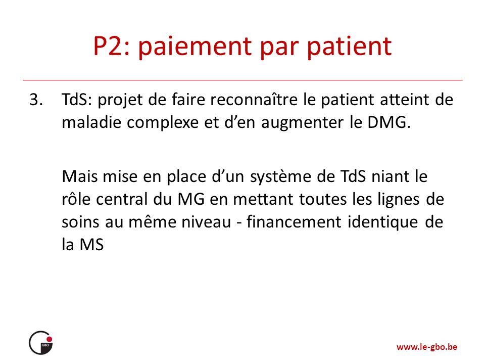 www.le-gbo.be P2: paiement par patient 3.TdS: projet de faire reconnaître le patient atteint de maladie complexe et den augmenter le DMG. Mais mise en
