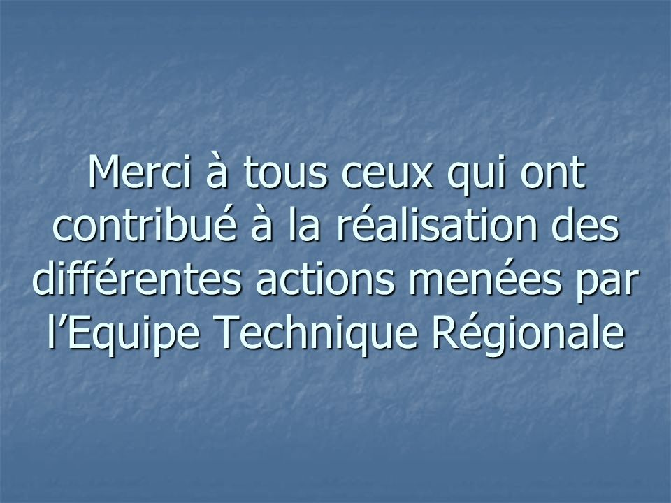 Merci à tous ceux qui ont contribué à la réalisation des différentes actions menées par lEquipe Technique Régionale