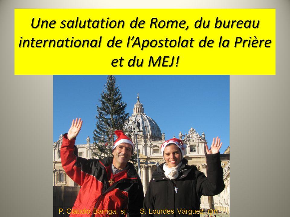 Une salutation de Rome, du bureau international de lApostolat de la Prière et du MEJ! P. Claudio Barriga, sj S. Lourdes Várguez, rjm