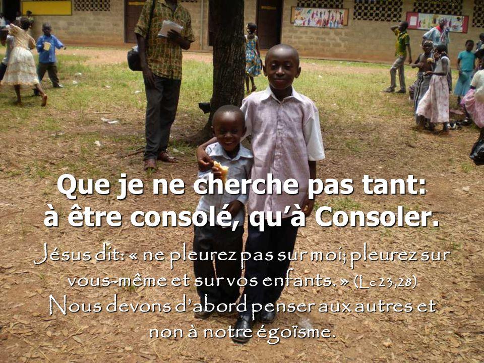 Que je ne cherche pas tant: à être consolé, quà Consoler. Jésus dit: « ne pleurez pas sur moi; pleurez sur vous-même et sur vos enfants. » (Lc 23,28)
