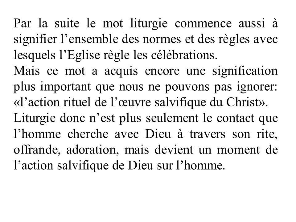Par la suite le mot liturgie commence aussi à signifier lensemble des normes et des règles avec lesquels lEglise règle les célébrations. Mais ce mot a