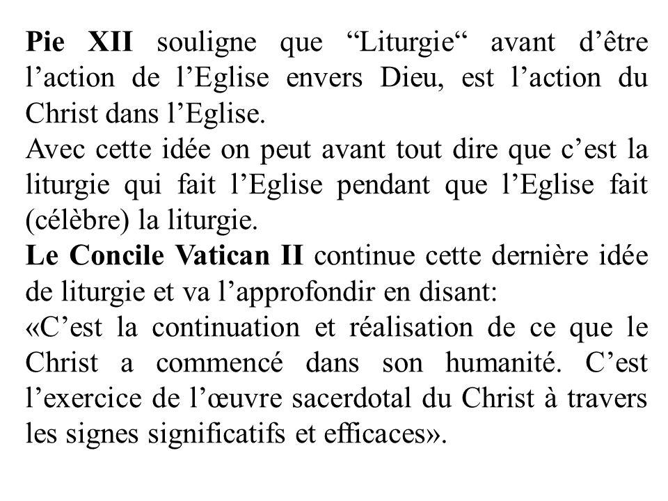 Pie XII souligne que Liturgie avant dêtre laction de lEglise envers Dieu, est laction du Christ dans lEglise. Avec cette idée on peut avant tout dire