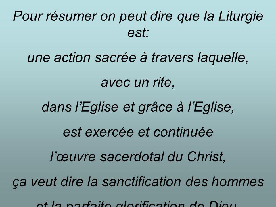 Pour résumer on peut dire que la Liturgie est: une action sacrée à travers laquelle, avec un rite, dans lEglise et grâce à lEglise, est exercée et continuée lœuvre sacerdotal du Christ, ça veut dire la sanctification des hommes et la parfaite glorification de Dieu.