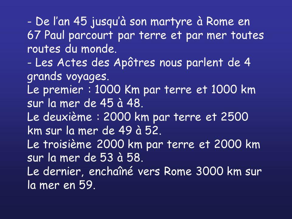 - De lan 45 jusquà son martyre à Rome en 67 Paul parcourt par terre et par mer toutes routes du monde. - Les Actes des Apôtres nous parlent de 4 grand