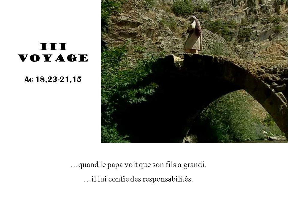 …quand le papa voit que son fils a grandi. …il lui confie des responsabilités. III voyage Ac 18,23-21,15