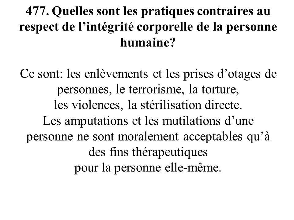 477. Quelles sont les pratiques contraires au respect de lintégrité corporelle de la personne humaine? Ce sont: les enlèvements et les prises dotages