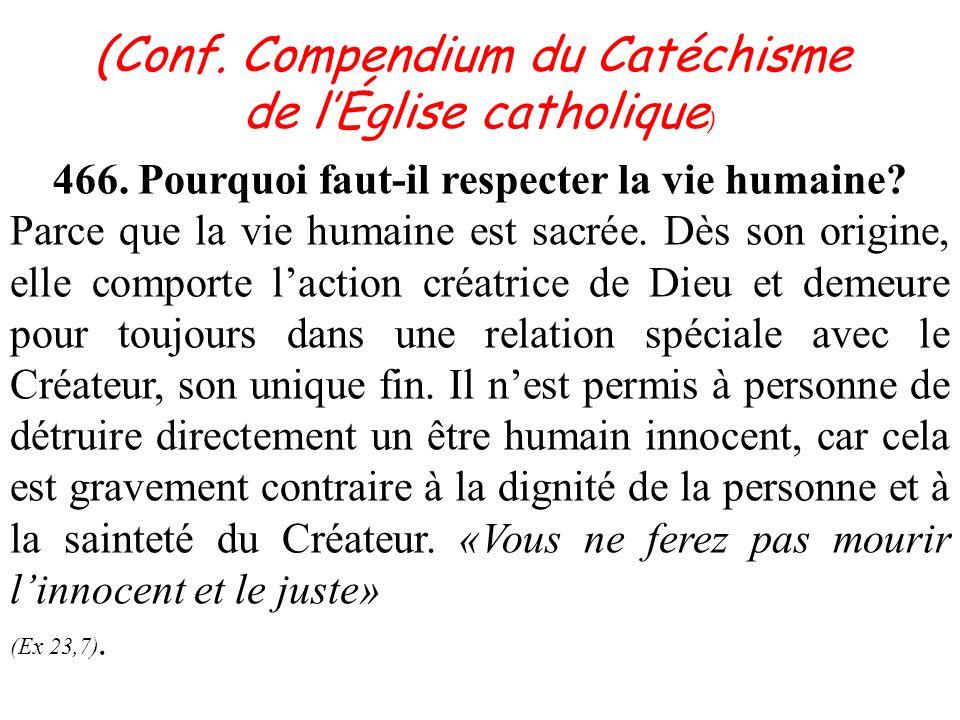 466. Pourquoi faut-il respecter la vie humaine. Parce que la vie humaine est sacrée.