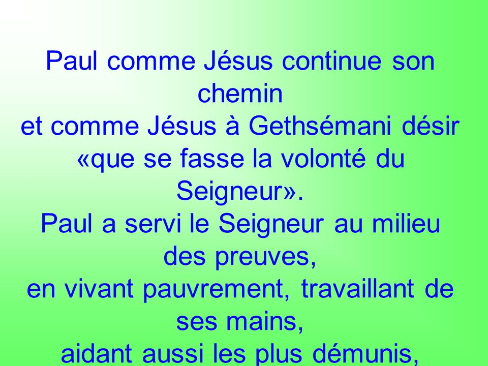 Paul comme Jésus continue son chemin et comme Jésus à Gethsémani désir «que se fasse la volonté du Seigneur». Paul a servi le Seigneur au milieu des p