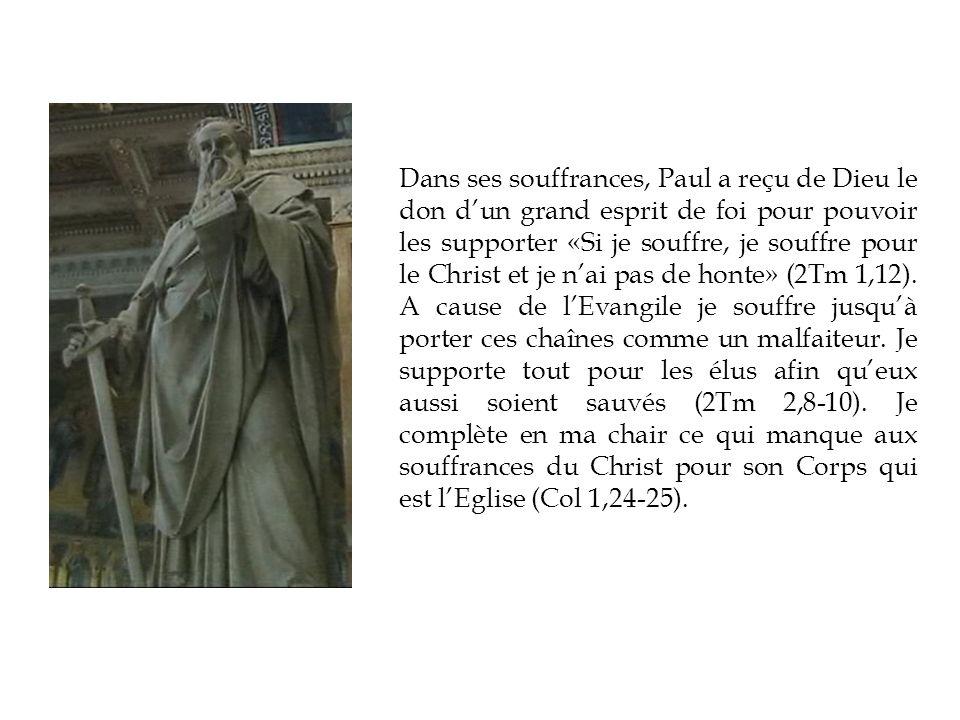 Dans ses souffrances, Paul a reçu de Dieu le don dun grand esprit de foi pour pouvoir les supporter «Si je souffre, je souffre pour le Christ et je nai pas de honte» (2Tm 1,12).