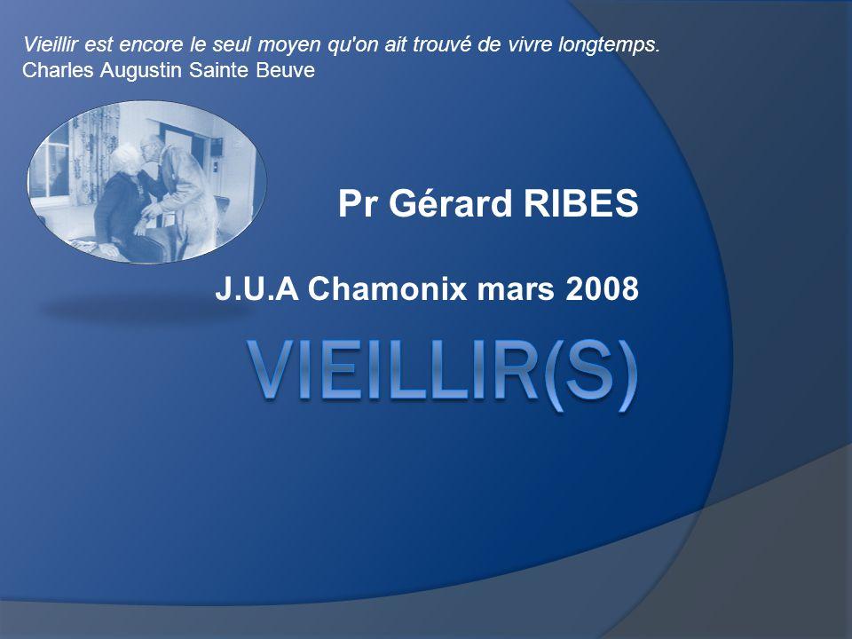 Pr Gérard RIBES J.U.A Chamonix mars 2008 Vieillir est encore le seul moyen qu'on ait trouvé de vivre longtemps. Charles Augustin Sainte Beuve