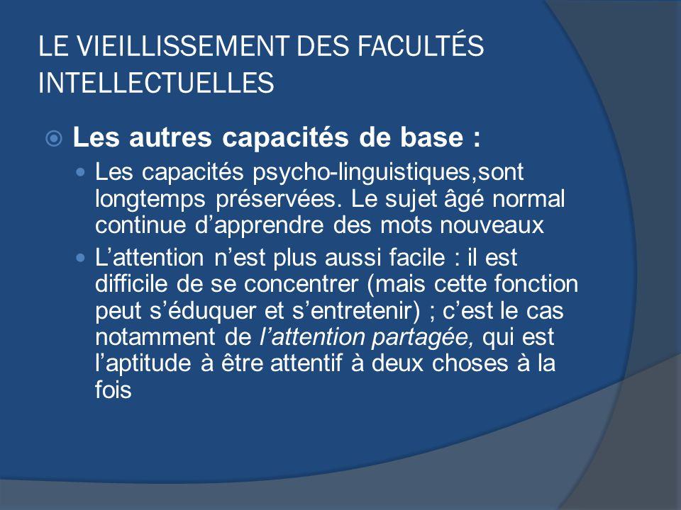 LE VIEILLISSEMENT DES FACULTÉS INTELLECTUELLES Les autres capacités de base : Les capacités psycho-linguistiques,sont longtemps préservées. Le sujet â