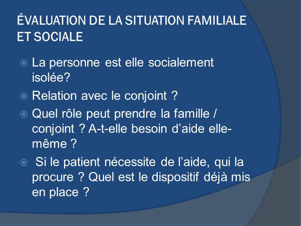 ÉVALUATION DE LA SITUATION FAMILIALE ET SOCIALE La personne est elle socialement isolée? Relation avec le conjoint ? Quel rôle peut prendre la famille
