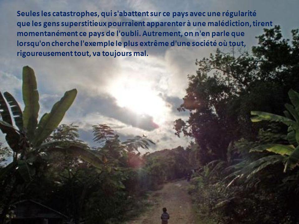 Seules les catastrophes, qui s abattent sur ce pays avec une régularité que les gens superstitieux pourraient apparenter à une malédiction, tirent momentanément ce pays de l oubli.